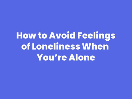 How to Avoid Feelings of Loneliness When You're Alone