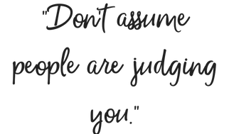 Don't assume people are judging you