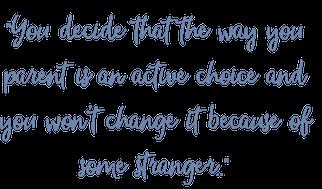 How you parent is a choice, don't let a stranger choose.