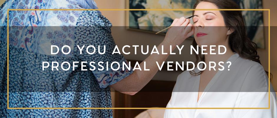 DO YOU ACTUALLY NEED PROFESSIONAL WEDDING VENDORS?