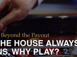 """If """"the House"""" Always Wins…Why Play?"""