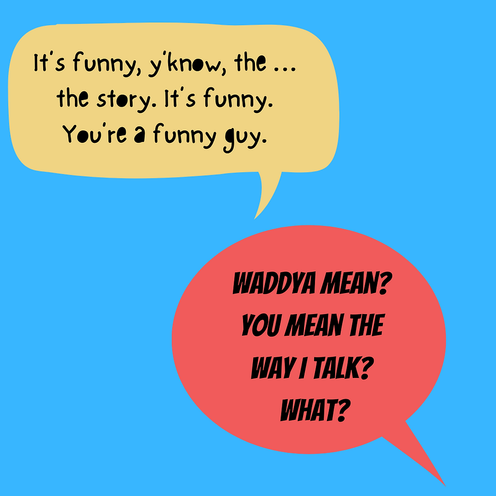 """Two speech bubbles one above the other on a pale blue background. The upper bubble reads: """"It's funny, y'know, the  . . . the story. It's funny. You're a funny guy.""""  The lower bubble reads: """"Waddya mean? You mean the way I talk? What."""""""