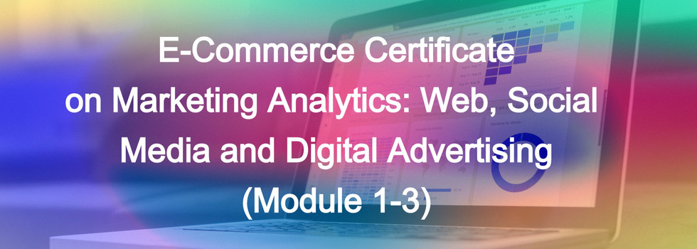 E-Commerce Certificate  on Marketing Analytics: Web, Social Media and Digital Advertising  (Module 1-3)  In this big data age, organizing, synthesizing, and analyzing large quantities of marketing data become essential.  In this course, you will be able to: - Learn the important marketing metrics - Analyze marketing campaign using key metrics - Ask the right questions from your data - Build a dynamic dashboard to summarize your analysis  Date and time: 10 Dec (Thurs), 16 Dec (Wed), 23 Dec 2020 (Wed) at 3:30 - 5:00pm (Total 4.5 hours Online Training in 3 Courses with Certificate of Completion)  Module (1) - 10 December, 2020 (Thurs) 3:30-5:00pm Web, Social Media and Digital Advertising Analysis  Module (2) - 16 December, 2020 (Wed) 3:30-5:00pm Customer Analysis  Module (3) - 23 December, 2020 (Wed) 3:30-5:00pm Calculating ROI  Details: