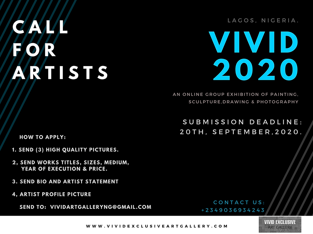 Call for Artists!  Vivid 2020 Online Group Exhibition of paintings, sculptures, drawings & photography.   Submission Deadline: 20th September, 2020.      How to apply:  1. Send (3) high quality pictures.  2, send works titles, Sizes, Medium,       year of execution & price.  3. Send bio and artist statement   4, artist profile picture      Send to:  vividartgalleryng@gmail.com  Contact us: +2349026934243 website: www.vividexclusiveartgallery.com