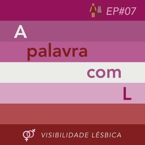 EP#07 A palavra com L (Visibilidade Lésbica)