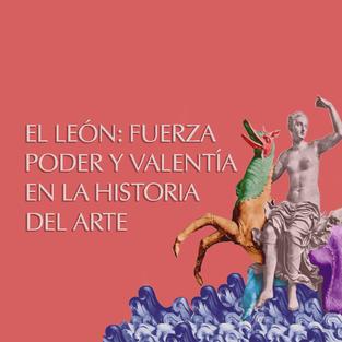 EL LEÓN: FUERZA, PODER Y VALENTÍA EN LA HISTORIA DEL ARTE