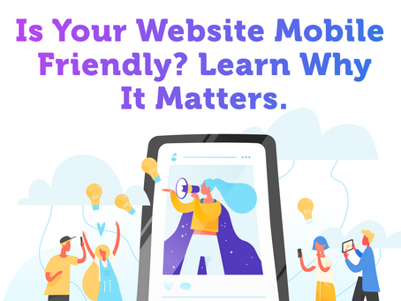 Is Your Website Mobile Friendly? Learn Why It Matters.
