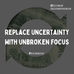 Replace Uncertainty with Unbroken Focus