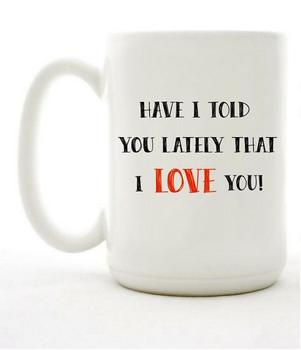 Have I Told You Lately That I Love you Mug
