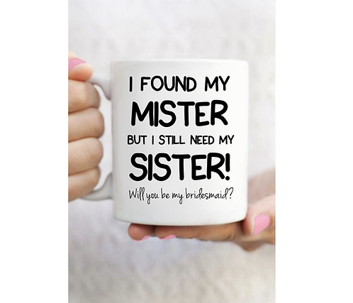 I Found My Mister But I Still Need My Sister - Will You Be My Bridesmaid Mug