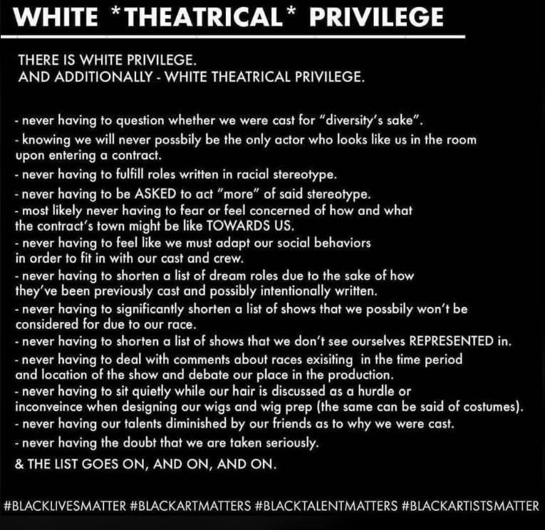 White Theatrical Privilege. There is white privilege. And additionally - white theatrical privilege. Never having to questions whether we were cast for diversity's sake. Knowing we will never be the only actor in the room who looks like us. Never having to fulfil roles written in racial stereotypes. [And the list goes on.]