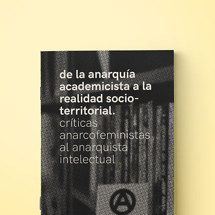 de la anarquía academicista a la realidad socio-territorial. críticas anarcofeministas al anarquista intelectual