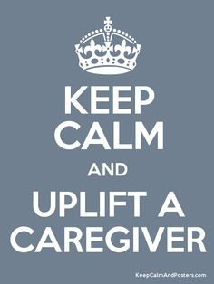 Caregivers of the World!!! Lift one another up! XOXO