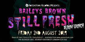 Friday 2nd August @ The Old Blue Last, 38 Great Eastern Street, London, EC2A 3ES.  Doors 8 til 1. Entry £10 / Early Bird £7.  Free prizes and give-aways. Featuring Baileys Brown, Datkid, Dabbla, Stinkin Slumrok, Illaman, Jinxsta JX, Benofficial, Prozac, Final Boss, Cobes, Sumgii, Frosty, Pierre Green.  Also special guests. 'Still Fresh' LP by Baileys Brown is out on Potent Funk 26 July 2019.