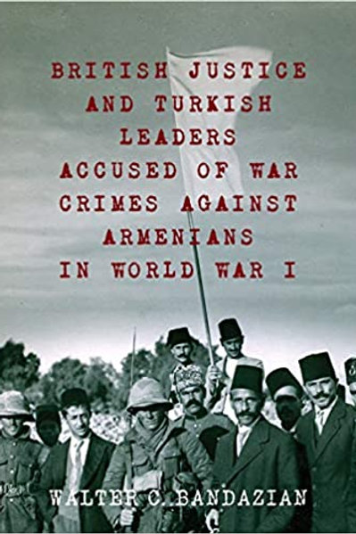 British Justice and Turkish Leaders Accused of War Crimes Against Armenians WWI