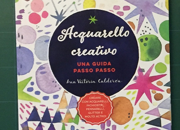 Acquarello creativo. Una guida passo passo, Ana Victoria Calde, Il Castello 2019