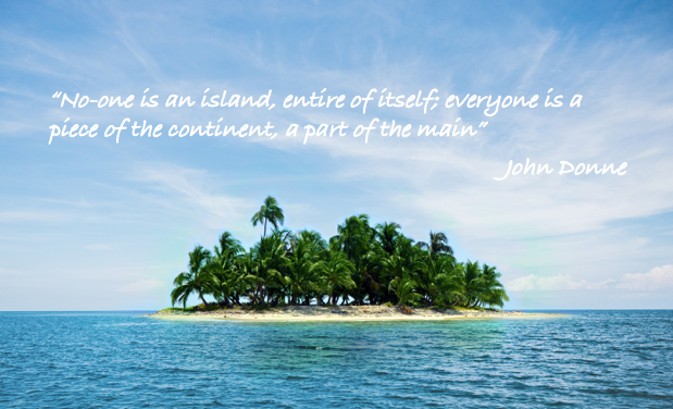 No-one is an island, entire of itself, everyone is a piece of the continent, a part of the main - John Donne
