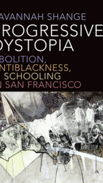 Progressive Dystopia: Abolition, Antiblackness, and Schooling in San Francisco (2019) by Savannah Shange