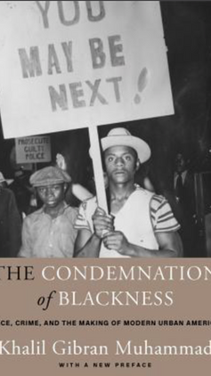 The Condemnation of Blackness: Race, Crime, and the Making of Modern Urban America (2019) by Khalil Gibran Muhammad