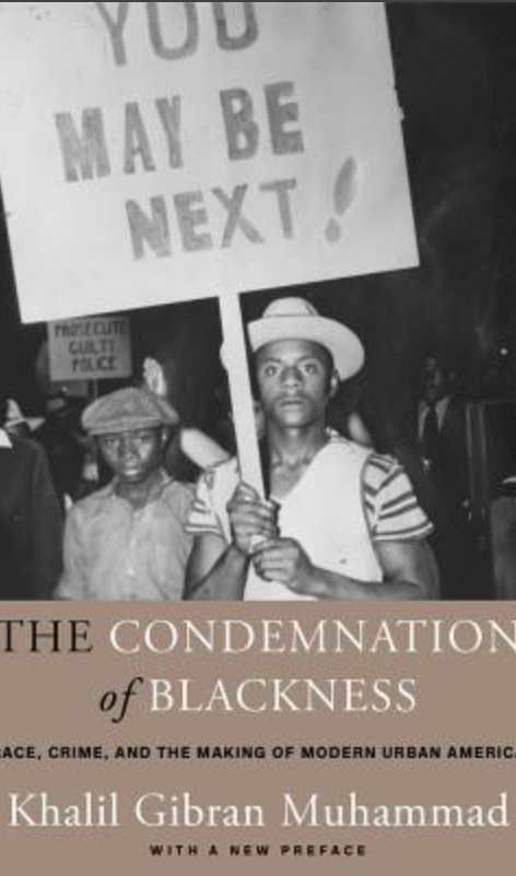 The Condemnation of Blackness: Race, Crime, and the Making of Modern UrbanAmerica(2019) by Khalil Gibran Muhammad