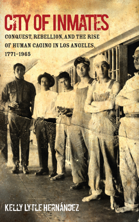 City of Inmates: Conquest, Rebellion, and the Rise of Human Caging in Los Angeles,1771‒1965(2017) by Kelly Lytle Hernández