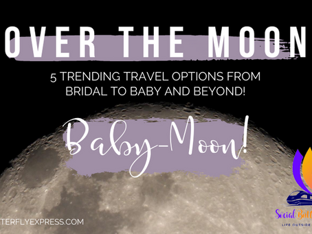 Over the Moon: 5 Trending Travel Options from Bridal to Baby and Beyond!  Part 3: Baby-Moon