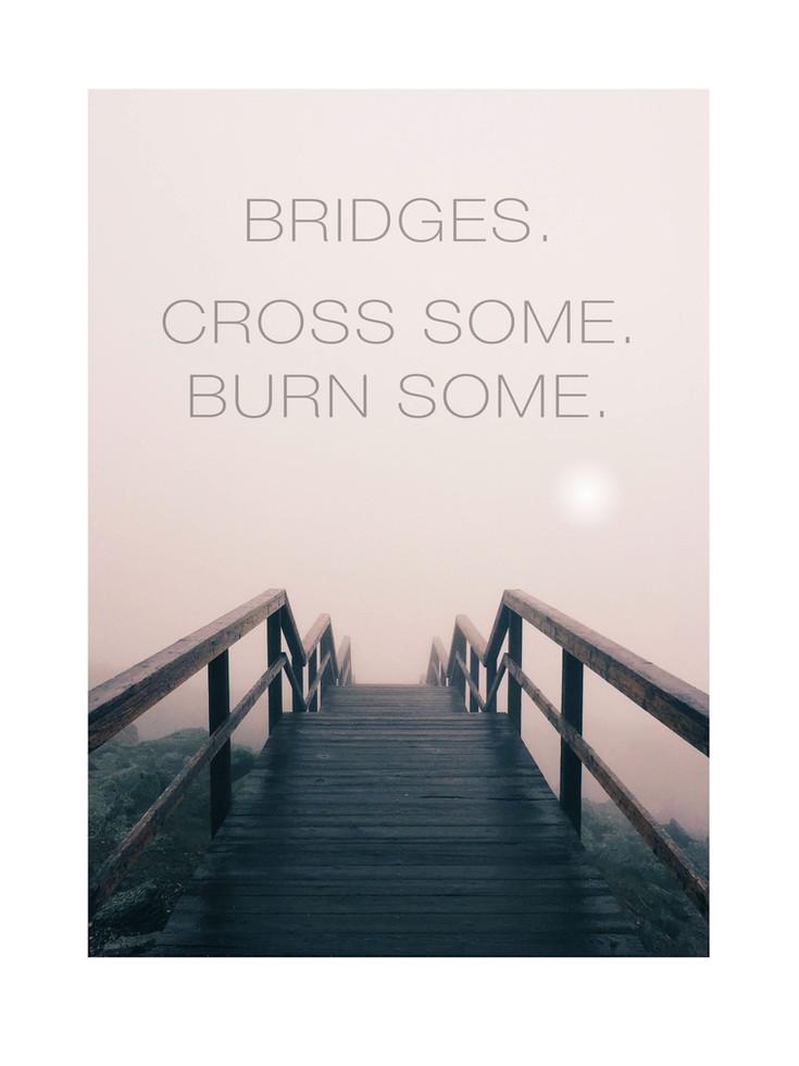 Bridges. Cross some. Burn some.