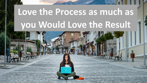 Love the Process as much as you would Love the Result