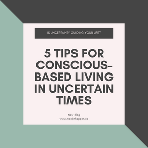 Is uncertainty guiding your life? 5 tips for conscious-based living in uncertain times.