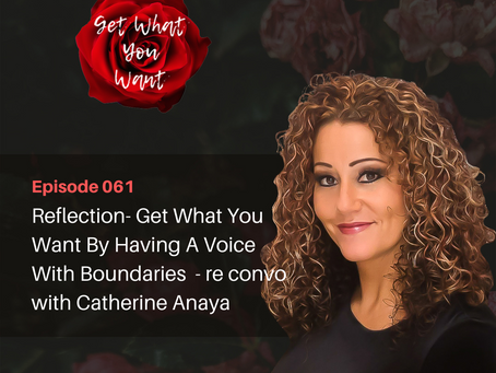 Reflection- Get What You Want By Having A Voice With Boundaries  - re convo with Catherine Anaya