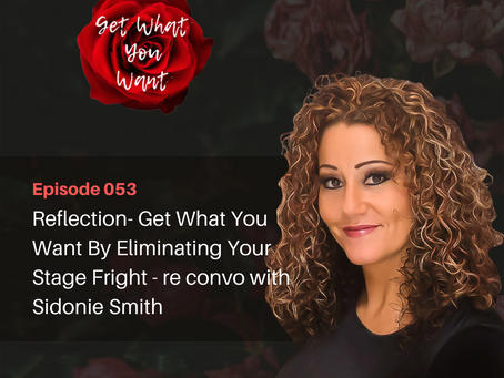 Reflection- Get What You Want By Eliminating Your Stage Fright - re convo with Sidonie Smith