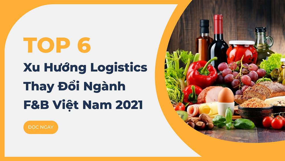 Top 6 Xu Hướng Logistics Thay Đổi Ngành F&B Việt Nam 2021