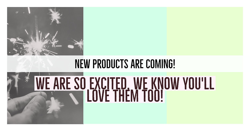 NEW PRODUCTS! COMING SOON!