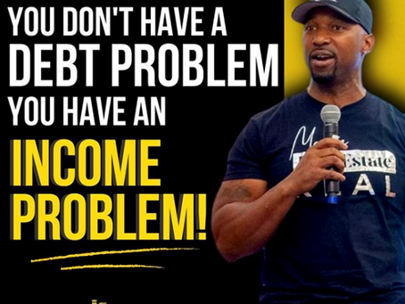You Don't Have A Debt Problem, You Have An INCOME Problem.