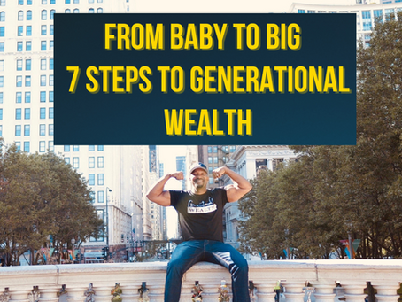 From Baby to Big! 7 Big Steps to Generational Wealth.