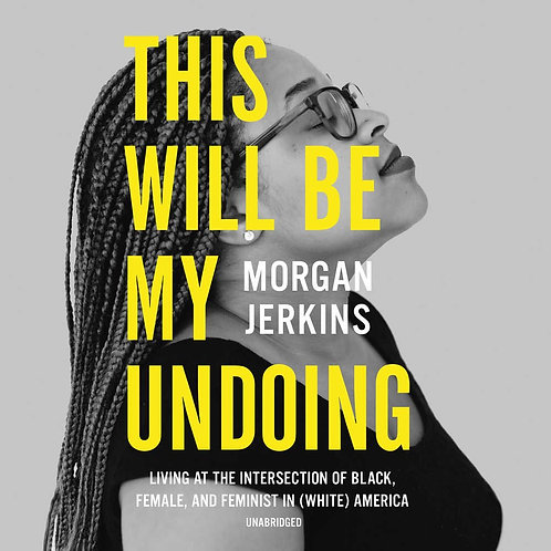 This Will Be My Undoing: Living at the Intersection of Black, Female, and...
