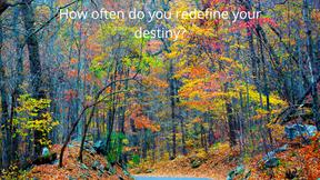 How often do you redefine your destiny?