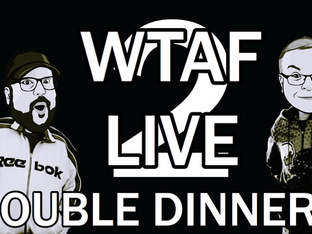 WTAF LIVE 2: DOUBLE DINNERS TICKETS NOW ONSALE!!