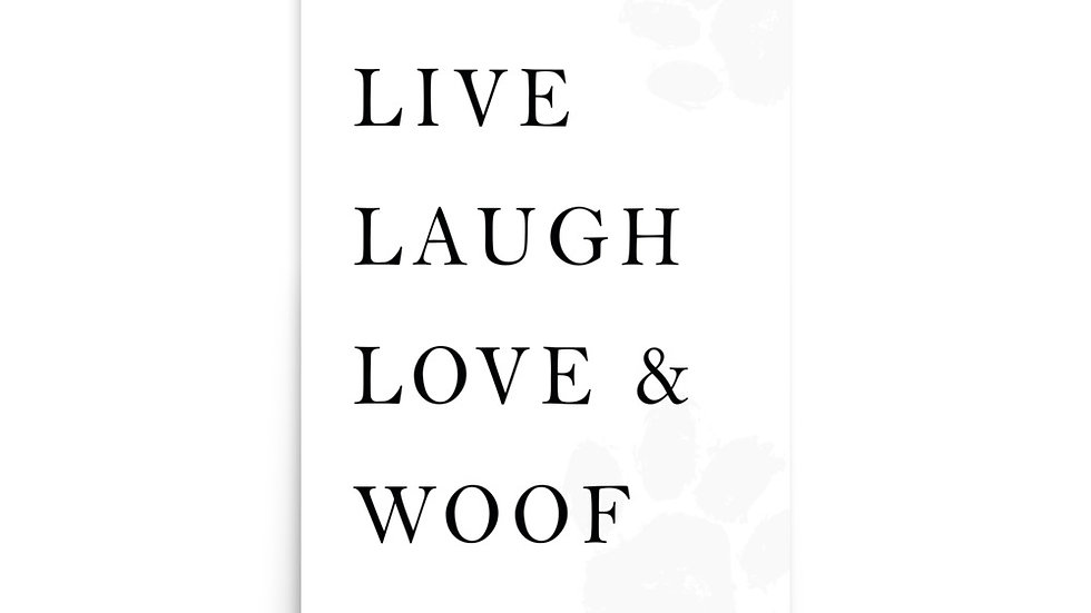 """LIVE LAUGH LOVE & WOOF"""