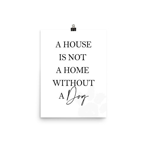 """"""" A HOUSE IS NOT A HOME WITHOUT A DOG"""""""