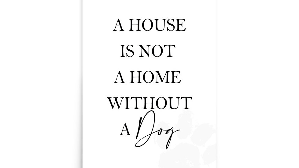 """ A HOUSE IS NOT A HOME WITHOUT A DOG"""