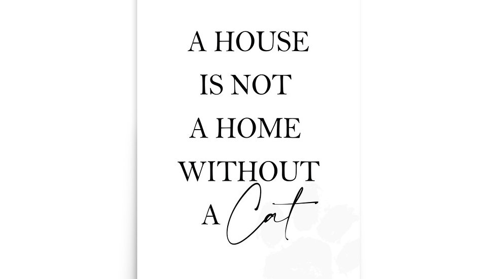 """ A HOUSE IS NOT A HOME WITHOUT A CAT """