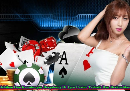 Kelebihan Dan Keuntungan Bergabung Di Agen Casino Terbaik Dan Berkualitas