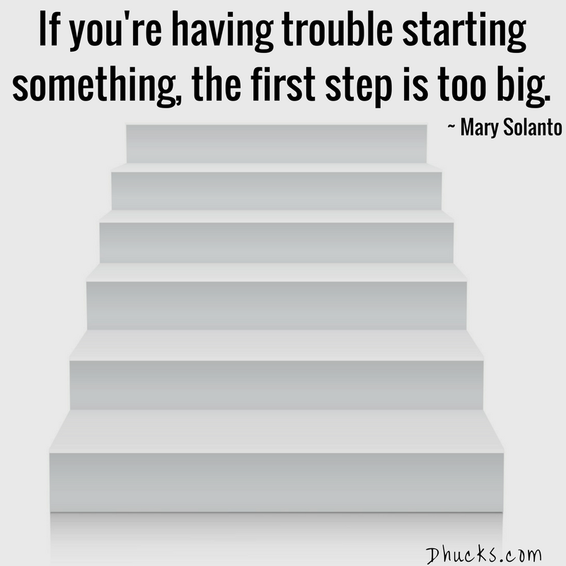 If you're having trouble starting something, the first step is too big. ~ Mary Solanto ~ quote