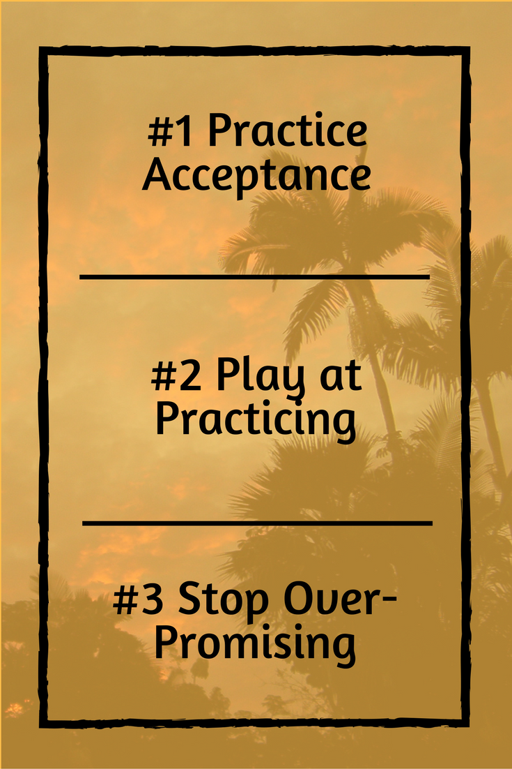 #1 Practice Acceptance || #2 Play at Practicing || #3 Stop Over-Promising