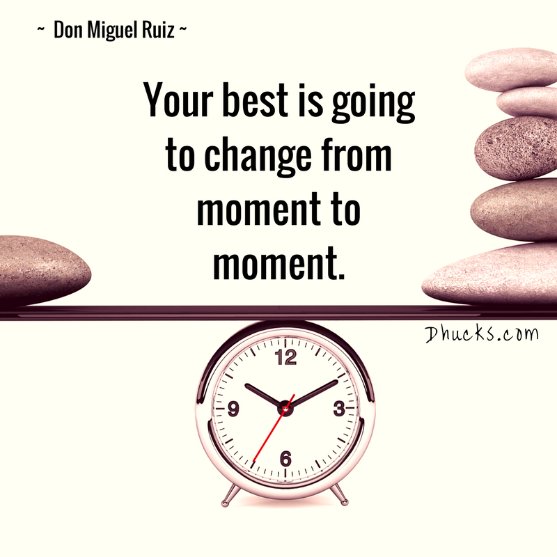 Your best is going to change from moment to moment. quote by Don Miguel Ruiz