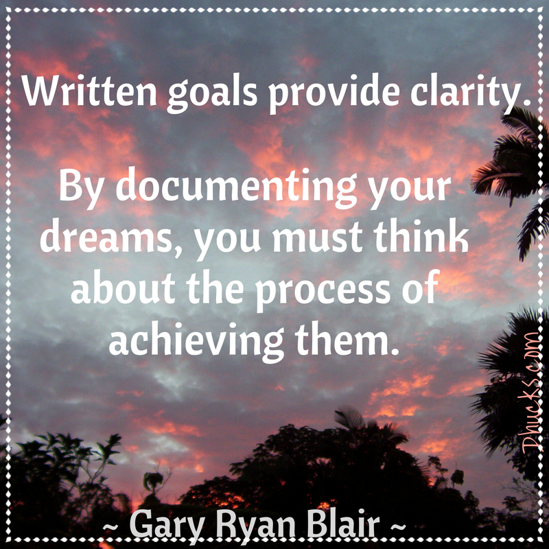 Written goals provide clarity. By documenting your dreams, you must think about the process of achieving them. ~Gary Ryan Blair