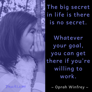Quote: The big secret in life is there is no secret. Whatever your goal, you can get there if you're willing to work. ~ Oprah Winfrey ~
