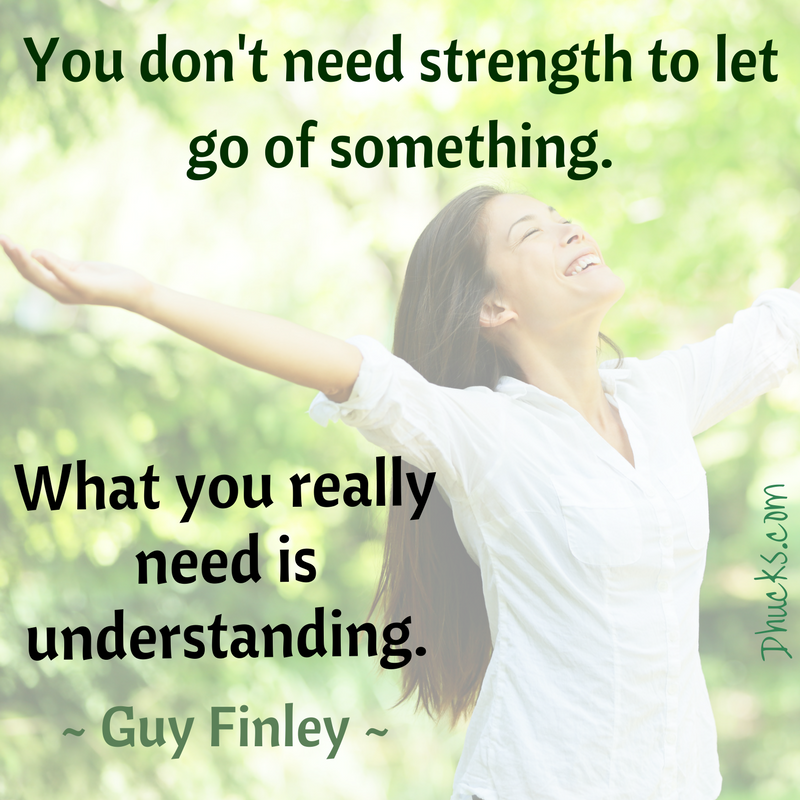You don't need strength to let go of something. What you really need is understanding. ~Guy Finley