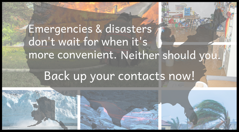 Emergencies and disasters don't wait forwhen it's more convenient. Neither should you. Back up your contacts now!